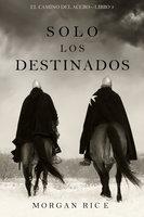 Solo los Destinados (El Camino del Acero—Libro 3) - Morgan Rice