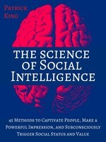 The Science of Social Intelligence: 45 Methods to Captivate People, Make a Powerful Impression, and Subconsciously Trigger Social Status and Value - Patrick King