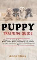 Puppy Training Guide: The Beginners Guide to Puppy Training Basics - Anna Mary