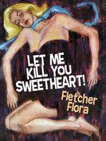 Let Me Kill You, Sweetheart! - Fletcher Flora