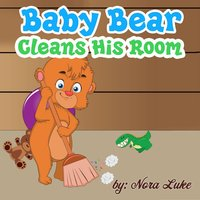 Baby Bear Cleans His Room - Nora Luke