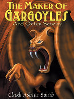 The Maker of Gargoyles and Other Stories - Clark Ashton Smith