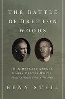 The Battle of Bretton Woods: John Maynard Keynes, Harry Dexter White, and the Making of a New World Order - Benn Steil
