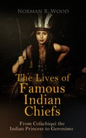 The Lives of Famous Indian Chiefs: From Cofachiqui the Indian Princess to Geronimo - Norman B. Wood