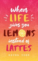 When Life Gives You Lemons Instead Of Lattes - Rayna York