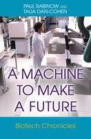 A Machine to Make a Future: Biotech Chronicles - Talia Dan-Cohen, Paul Rabinow