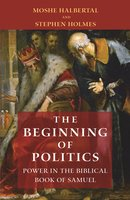 The Beginning of Politics: Power in the Biblical Book of Samuel - Stephen Holmes, Moshe Halbertal
