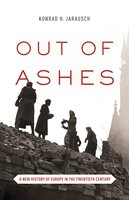 Out of Ashes: A New History of Europe in the Twentieth Century - Konrad H. Jarausch