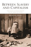 Between Slavery and Capitalism: The Legacy of Emancipation in the American South - Martin Ruef
