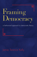 Framing Democracy: A Behavioral Approach to Democratic Theory - Jamie Terence Kelly