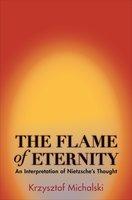 The Flame of Eternity: An Interpretation of Nietzsche's Thought - Krzysztof Michalski