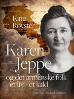 Karen Jeppe og det armenske folk - et liv - et kald - Kate Royster