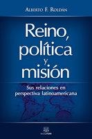 Reino, política y misión: Sus relaciones en perspectiva latinoamericana - Alberto F. Roldán