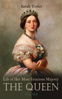 Life of Her Most Gracious Majesty the Queen (Vol. 1&2): An Inspiring Biographical Account of Queen Victoria, One of the Greatest British Monarchs (Complete Edition) - Sarah Tytler