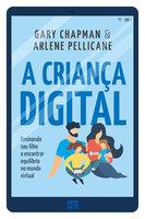 A criança digital: Ensinando seu filho a encontrar equilíbrio no mundo virtual - Gary Chapman, Arlene Pellicane
