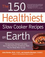 The 150 Healthiest Slow Cooker Recipes on Earth - Jonny Bowden, Jeannette Bessinger