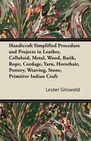 Handicraft Simplified Procedure and Projects in Leather, Celluloid, Metal, Wood, Batik, Rope, Cordage, Yarn, Horsehair, Pottery, Weaving, Stone, Primitive Indian Craft - Lester Griswold