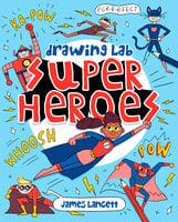 Drawing Lab: Superheroes - James Lancett