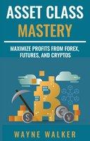 Asset Class Mastery: Maximize Profits From Forex, Futures, and Cryptos - Wayne Walker