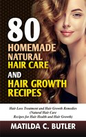 80 Homemade Natural Hair Care and Hair Growth Recipes: Hair Loss Treatment and Hair Growth Remedies (Natural Hair Care Recipes for Hair Health and Hair Growth) - Matilda C Butler
