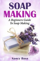 Soap Making: A Beginners Guide To Soap Making - Nancy Ross