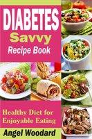 Diabetes Savvy Recipe Book: Healthy Diet for Enjoyable Eating - Angel Woodard