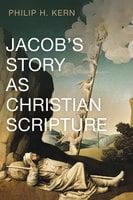 Jacob's Story as Christian Scripture - Philip H. Kern