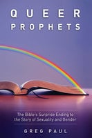 Queer Prophets: The Bible's Surprise Ending to the Story of Sexuality and Gender - Greg Paul