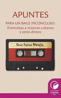 Apuntes para un baile inconcluso. Entrevista a músicos cubanos y otros diretes - Emir García Meralla