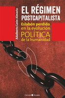 El régimen postcapitalista. Eslabón perdido en la evolución política de la humanidad - Adalberto León Almario