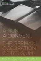 A Nun, a Convent, and the German Occupation of Belgium: Mother Marie Georgine's Diary of World War I - Rene Kollar