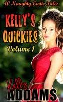 Kelly's Quickies Volume 1: 10 Naughty Erotic Tales - Kelly Addams