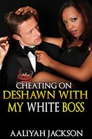 Cheating On DeShawn With My White Boss: BWWM Office Workplace Erotic Romance - Aaliyah Jackson