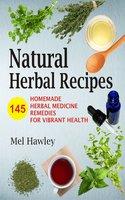 Natural Herbal Recipes: 145 Homemade Herbal Medicine Remedies for Vibrant Health - Mel Hawley
