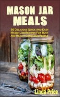 Mason Jar Meals: 50 Delicious Quick And Easy Mason Jar Recipes For Busy And Health-Conscious People - Linda Price