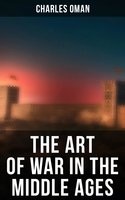 The Art of War in the Middle Ages: 378-1515 - Charles Oman