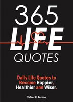 365 Life Quotes: Daily Life Quotes to Become Happier, Healthier and Wiser - Xabier K. Fernao