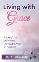 Living with Grace: A Story of Love and Healing, Leaving Paw Prints on the Heart - Marita Rahlenbeck