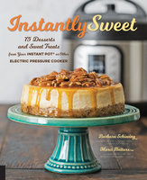 Instantly Sweet: 75 Desserts and Sweet Treats from Your Instant Pot or Other Electric Pressure Cooker - Barbara Schieving, Marci Buttars