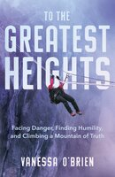 To the Greatest Heights: Facing Danger, Finding Humility, and Climbing a Mountain of Truth - Vanessa O'Brien