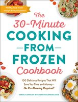 The 30-Minute Cooking from Frozen Cookbook : 100 Delicious Recipes That Will Save You Time and Money-No Pre-Thawing Required! - Carole Jones