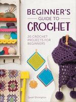 Beginner's Guide to Crochet: 20 Crochet Projects for Beginners - Sarah Shrimpton