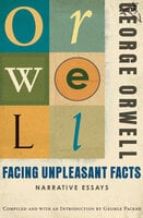Facing Unpleasant Facts: Narrative Essays - George Orwell