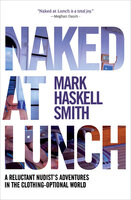 Naked at Lunch: A Reluctant Nudist's Adventures in the Clothing-Optional World - Mark Haskell Smith