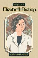 Bate Papo Com Elizabeth Bishop - Sonia Beatriz Cabral