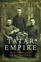 Tatar Empire: Kazan's Muslims and the Making of Imperial Russia - Danielle Ross