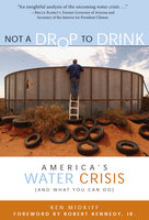 Not a Drop to Drink: America's Water Crisis (and What You Can Do) - Ken Midkiff