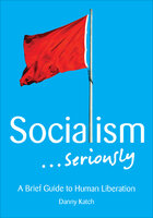 Socialism . . . Seriously: A Brief Guide to Human Liberation - Danny Katch