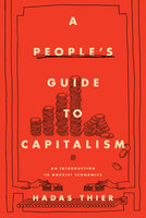 A People's Guide to Capitalism: An Introduction to Marxist Economics - Hadas Thier