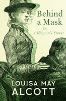 Behind a Mask: Or, A Woman's Power - Louisa May Alcott